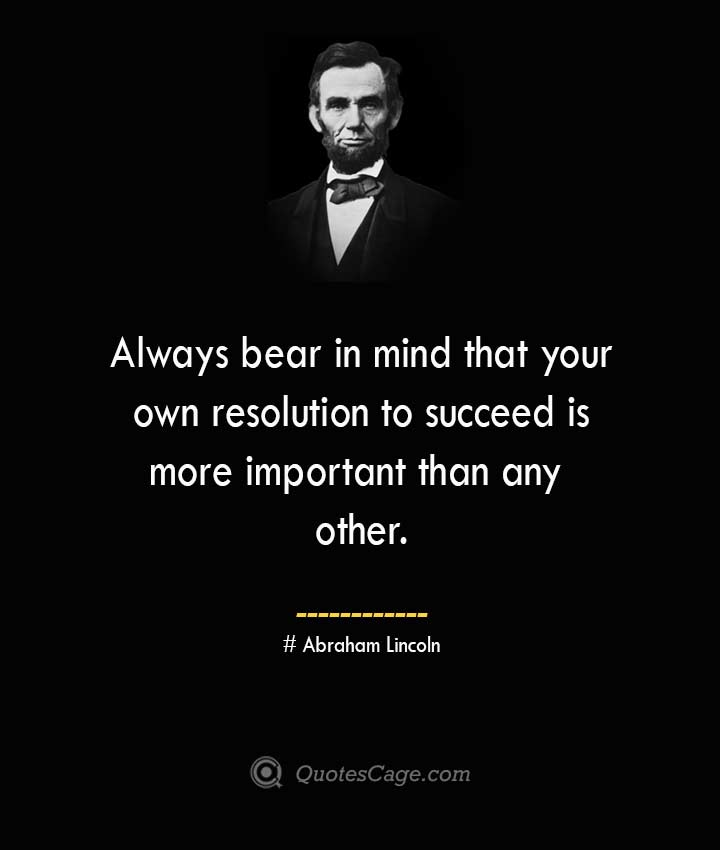 Always bear in mind that your own resolution to succeed is more important than any other. –Abraham Lincoln