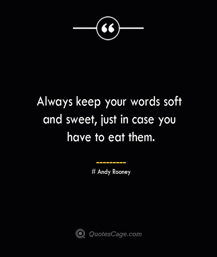 Always keep your words soft and sweet just in case you have to eat them.— Andy Rooney