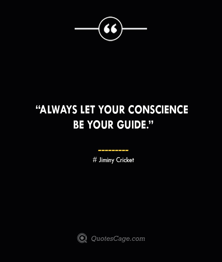 Always let your conscience be your guide. —Jiminy Cricket