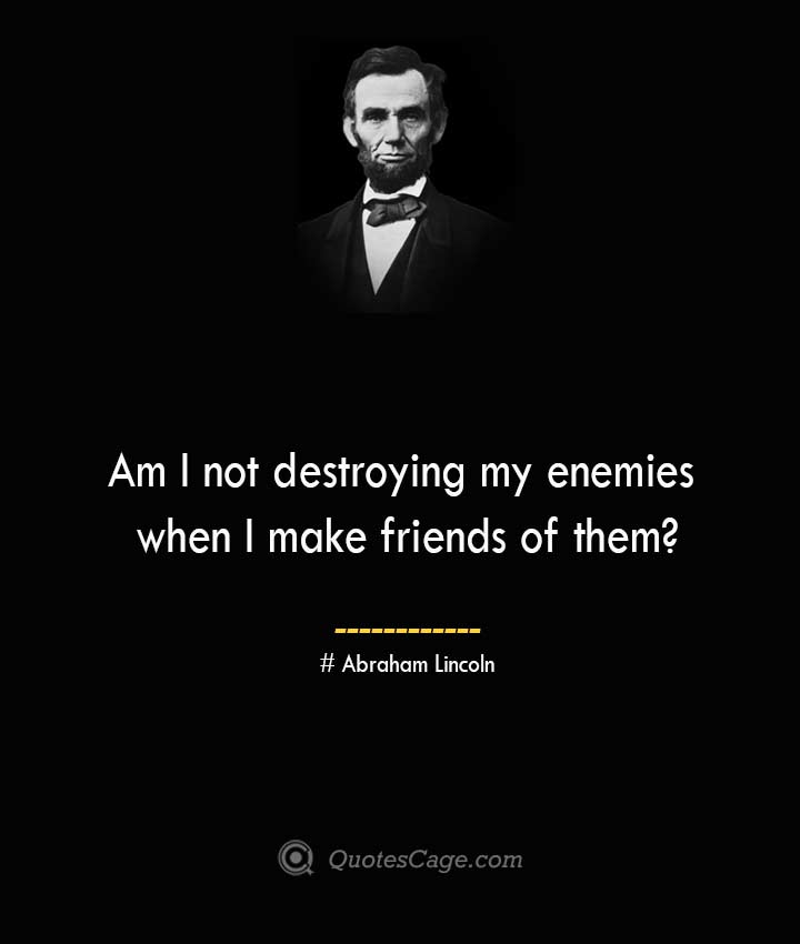 Am I not destroying my enemies when I make friends of them— Abraham Lincoln