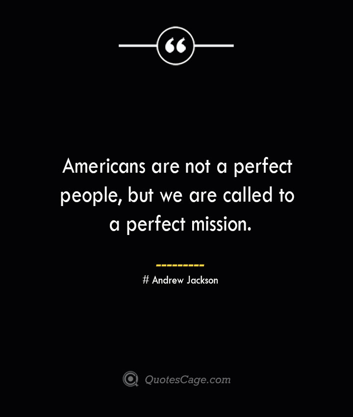Americans are not a perfect people but we are called to a perfect mission.— Andrew Jackson