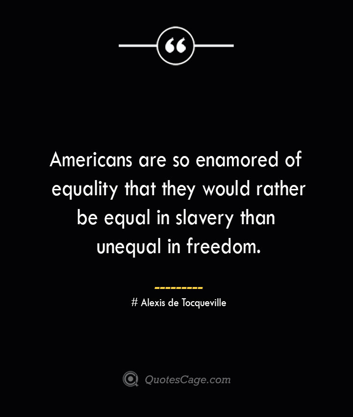 Americans are so enamored of equality that they would rather be equal in slavery than unequal in freedom.— Alexis de Tocqueville