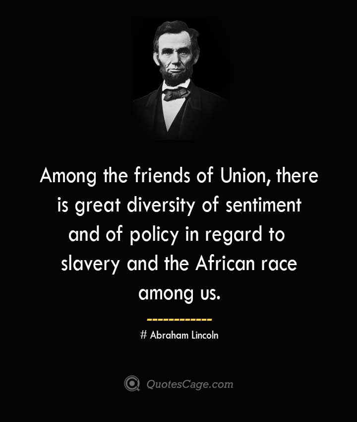 Among the friends of Union there is great diversity of sentiment and of policy in regard to slavery and the African race among us. –Abraham Lincoln