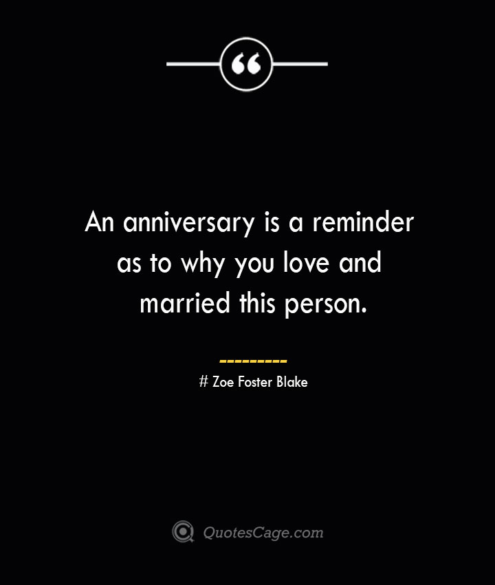 An anniversary is a reminder as to why you love and married this person.— Zoe Foster Blake
