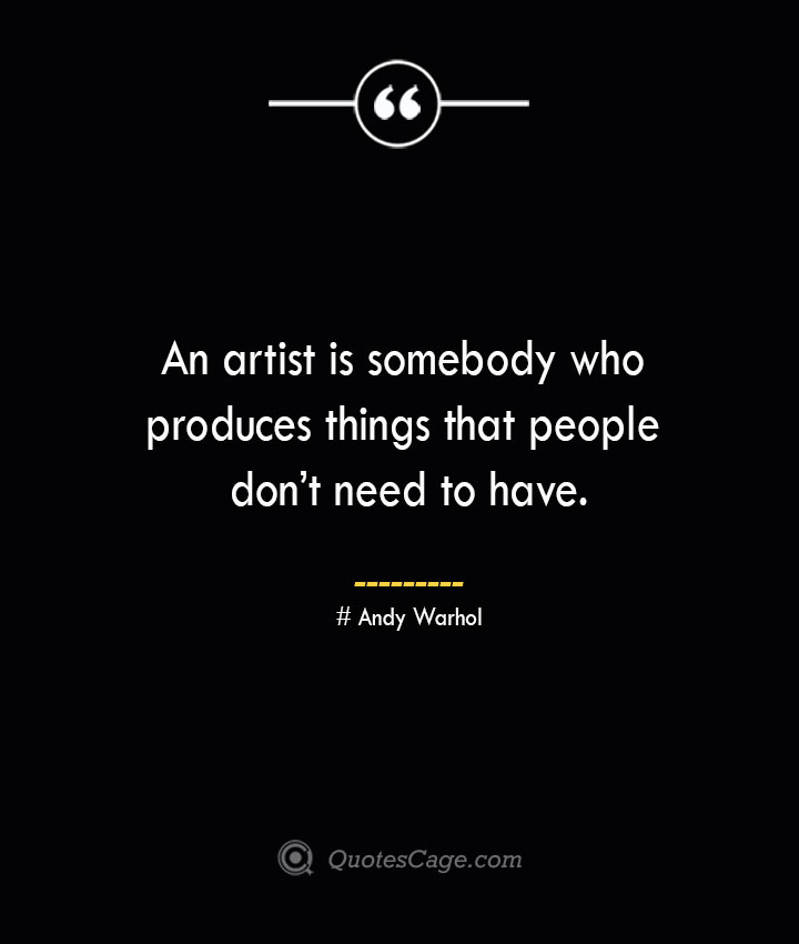 An artist is somebody who produces things that people dont need to have. — Andy Warhol