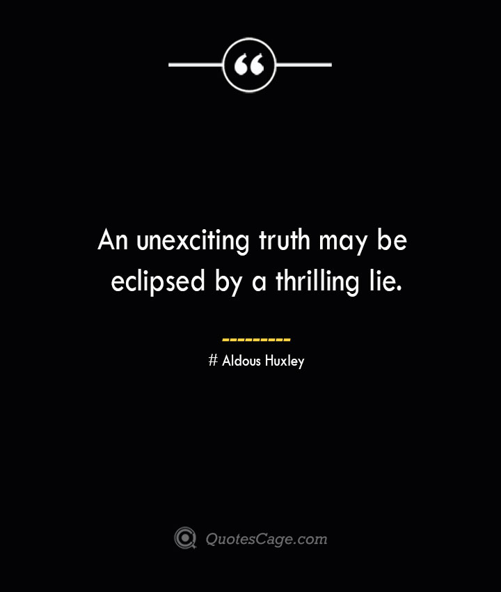 An unexciting truth may be eclipsed by a thrilling lie.— Aldous