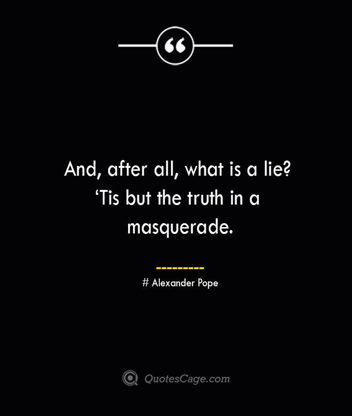 And after all what is a lie 'Tis but the truth in a masquerade.— Alexander Pope