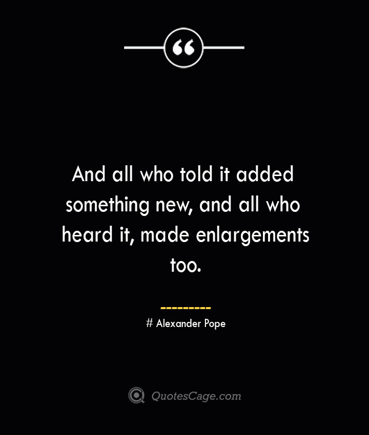 And all who told it added something new and all who heard it made enlargements too.— Alexander Pope