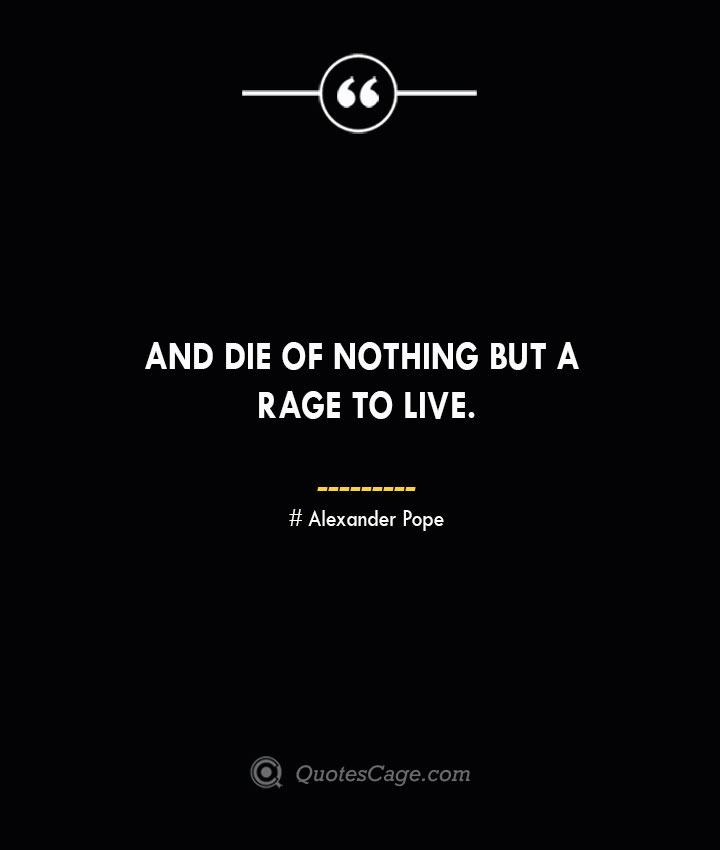 And die of nothing but a rage to live.— Alexander Pope