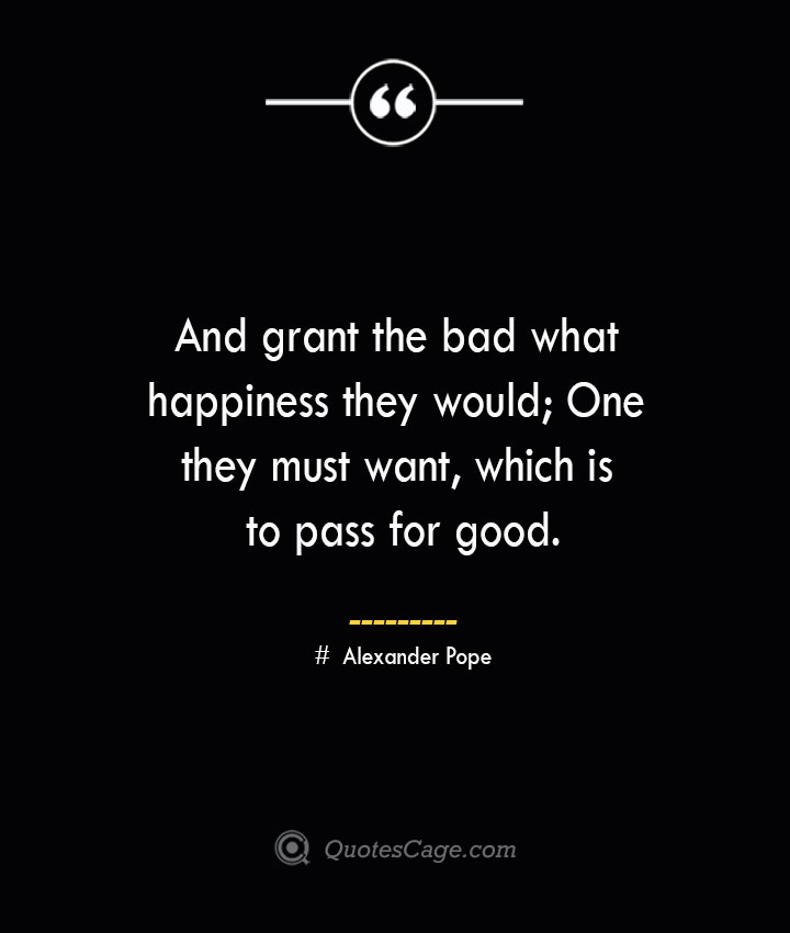 And grant the bad what happiness they would One they must want which is to pass for good.— Alexander Pope