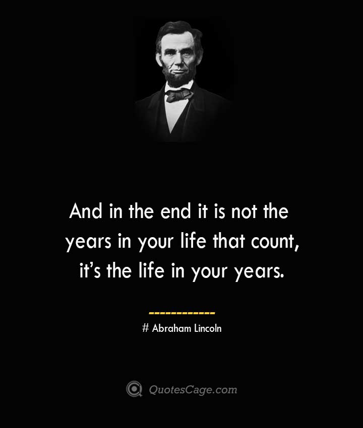 And in the end it is not the years in your life that count its the life in your years.— Abraham Lincoln
