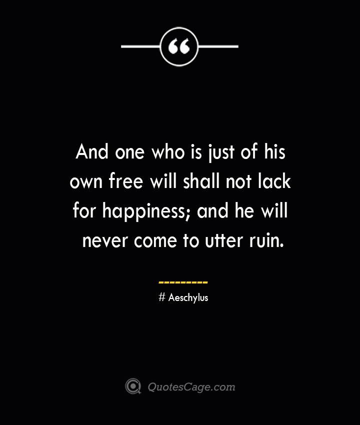 And one who is just of his own free will shall not lack for happiness and he will never come to utter ruin. Aeschylus