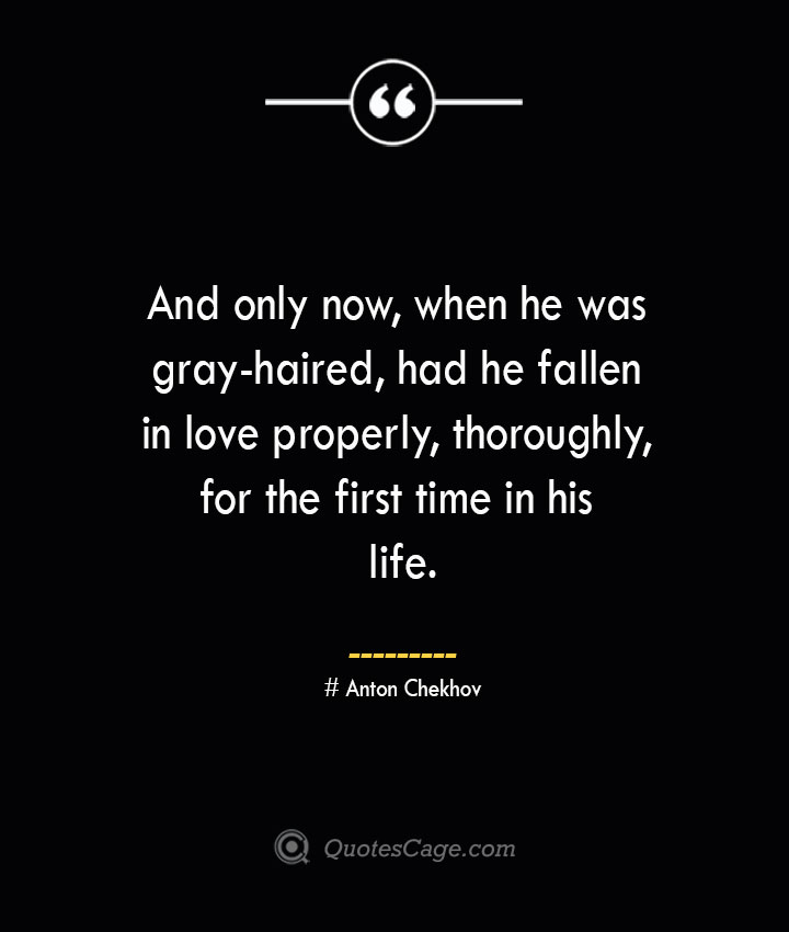 And only now when he was gray haired had he fallen in love properly thoroughly for the first time in his life. Anton Chekhov