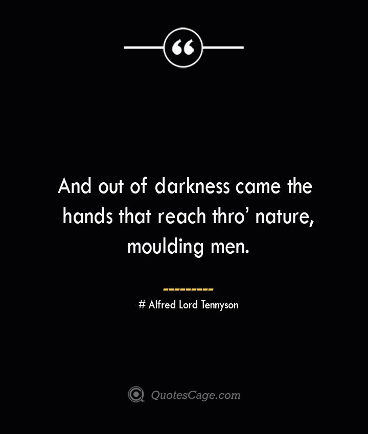 And out of darkness came the hands that reach thro nature moulding men.— Alfred Lord Tennyson