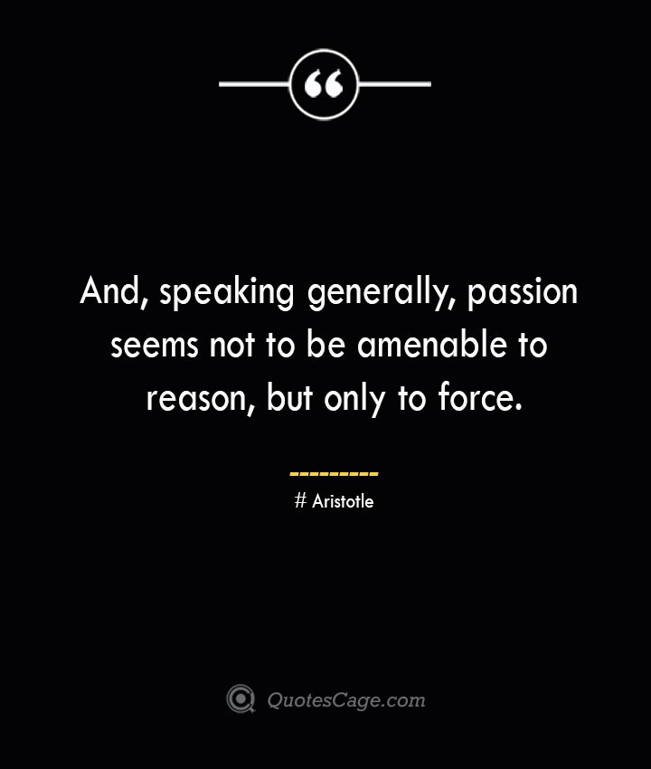 And speaking generally passion seems not to be amenable to reason but only to force.— Aristotle