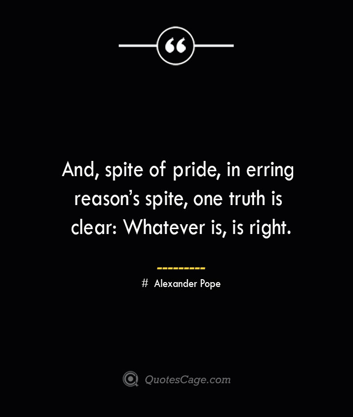 And spite of pride in erring reasons spite one truth is clear Whatever is is right.— Alexander Pope