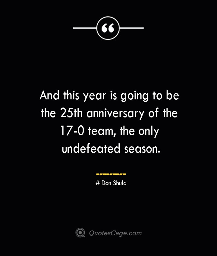 And this year is going to be the 25th anniversary of the 17 0 team the only undefeated season.— Don Shula