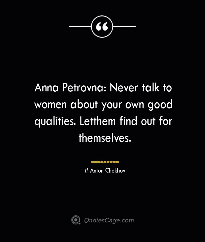 Anna Petrovna Never talk to women about your own good qualities. Let them find out for themselves.— Anton Chekhov