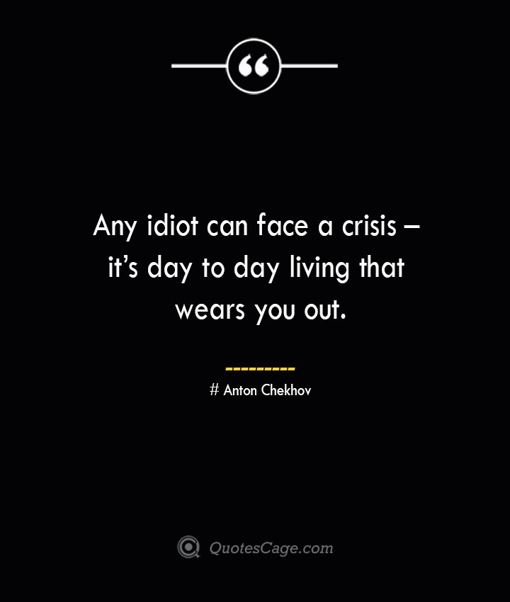 Any idiot can face a crisis – its day to day living that wears you out. Anton Chekhov