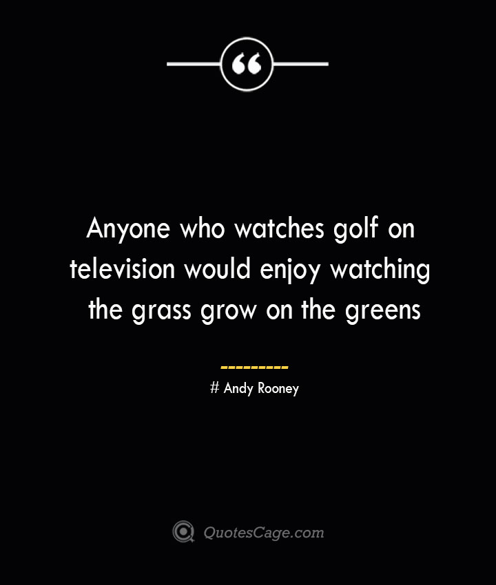 Anyone who watches golf on television would enjoy watching the grass grow on the greens— Andy Rooney