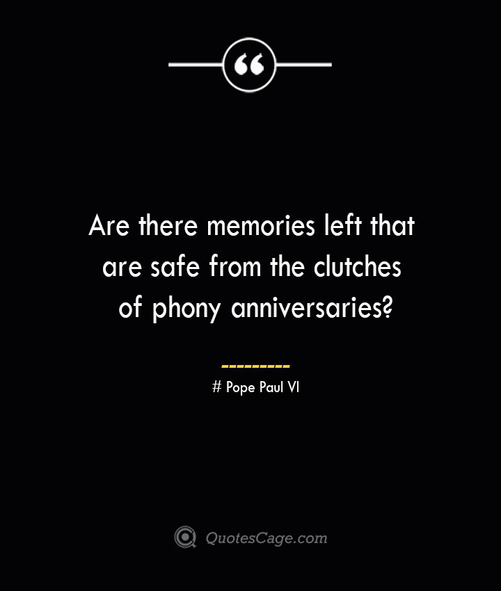 Are there memories left that are safe from the clutches of phony anniversaries— Pope Paul VI