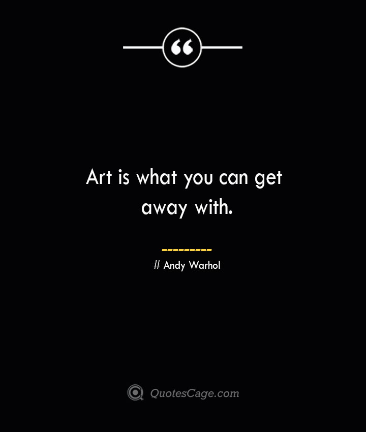 Art is what you can get away with.— Andy Warhol