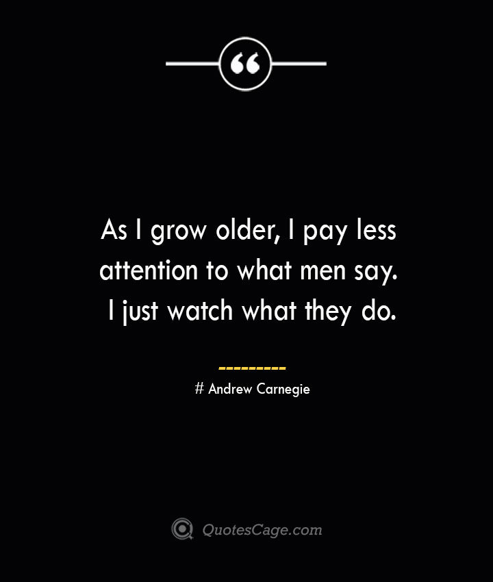 As I grow older I pay less attention to what men say. I just watch what they do.— Andrew Carnegie