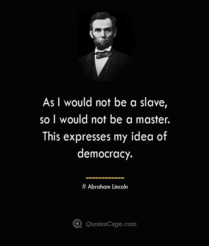 As I would not be a slave so I would not be a master. This expresses my idea of democracy. –Abraham Lincoln