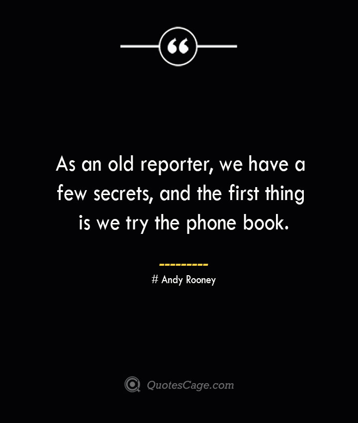 As an old reporter we have a few secrets and the first thing is we try the phone book.— Andy Rooney