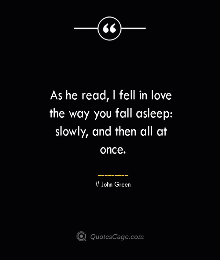 As he read I fell in love the way you fall asleep slowly and then all at once.— John Green