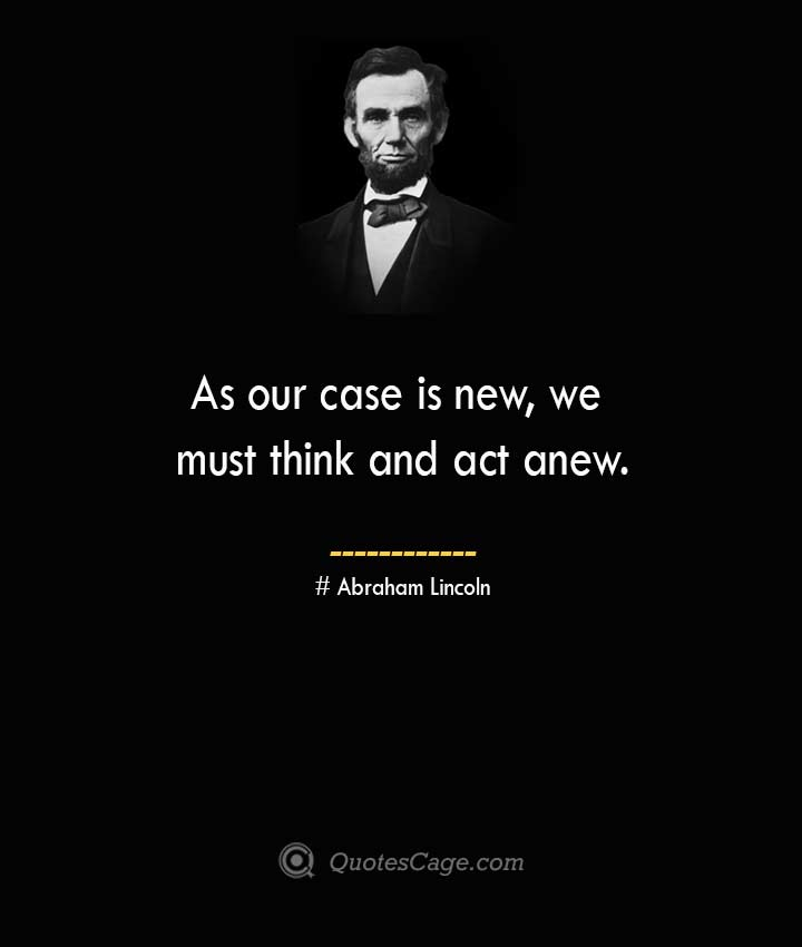 As our case is new we must think and act anew. –Abraham Lincoln