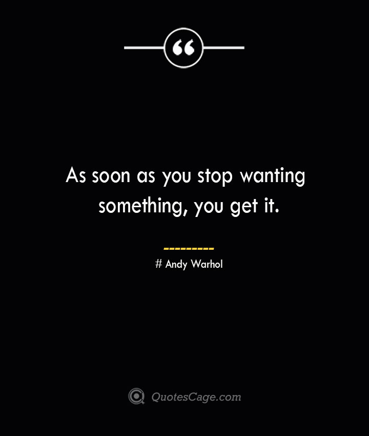 As soon as you stop wanting something you get it.— Andy Warhol