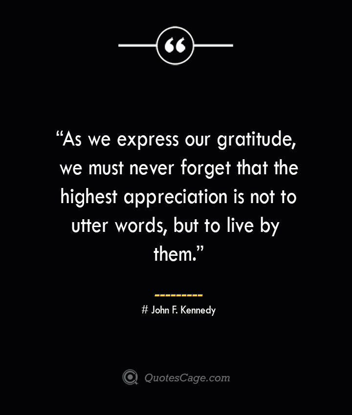 As we express our gratitude we must never forget that the highest appreciation is not to utter words but to live by them. —John F. Kennedy