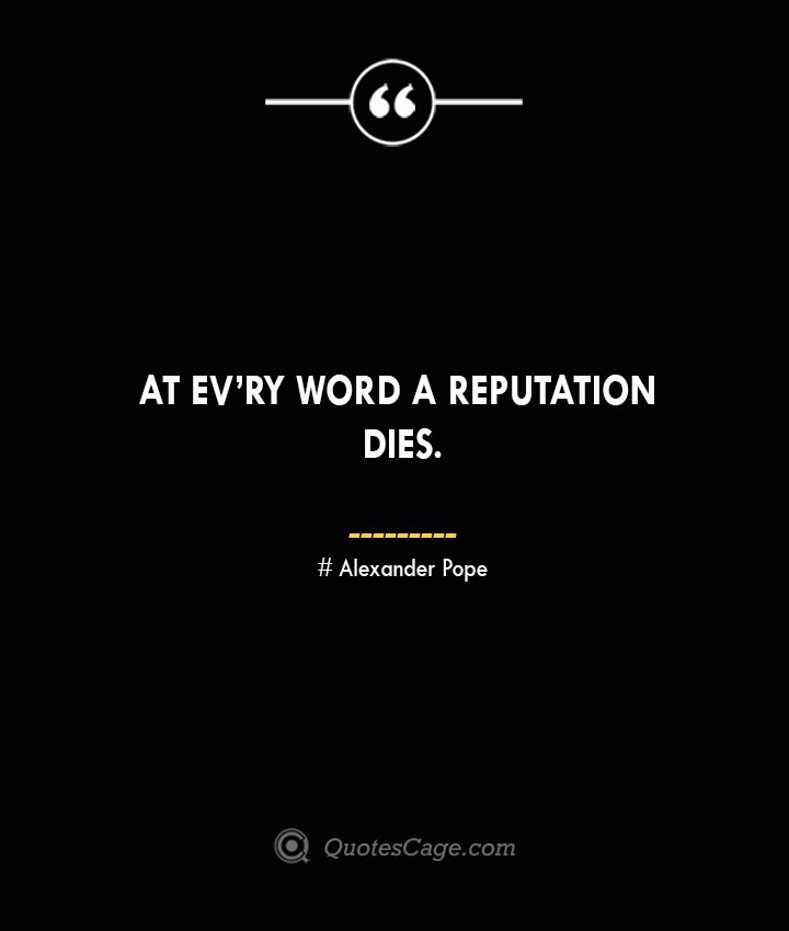 At evry word a reputation dies.— Alexander Pope