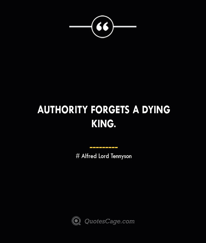Authority forgets a dying king.— Alfred Lord Tennyson