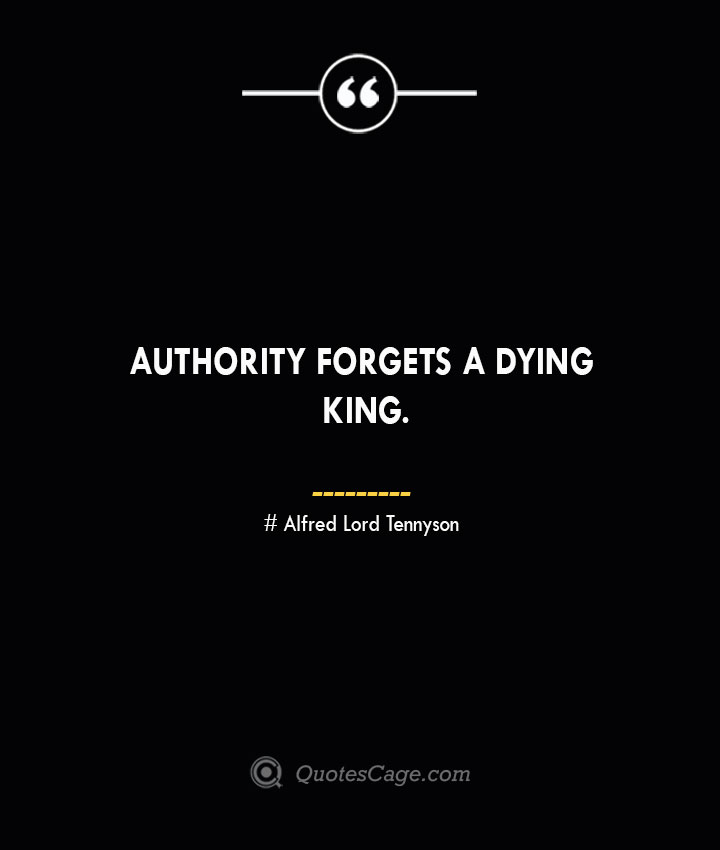 Authority forgets a dying king. – Alfred Lord Tennyson— Alfred Lord Tennyson
