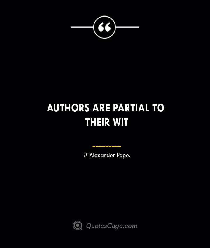Authors are partial to their wit— Alexander Pope