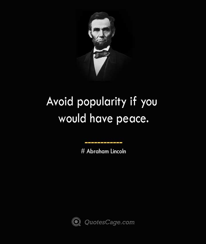 Avoid popularity if you would have peace. –Abraham Lincoln
