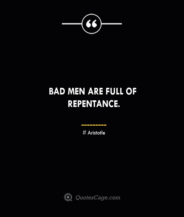 Bad men are full of repentance. Aristotle