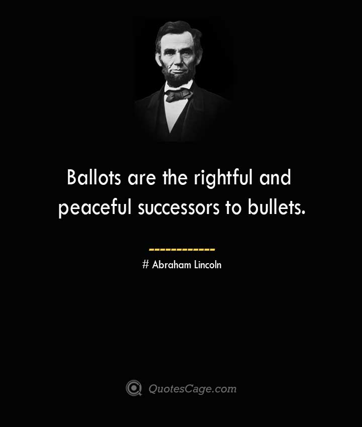 Ballots are the rightful and peaceful successors to bullets. –Abraham Lincoln