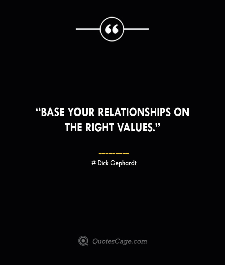 Base your relationships on the right values. —Dick Gephardt