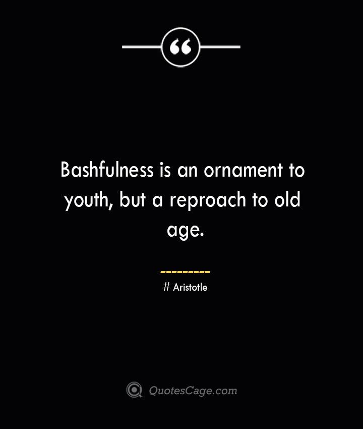 Bashfulness is an ornament to youth but a reproach to old age. Aristotle