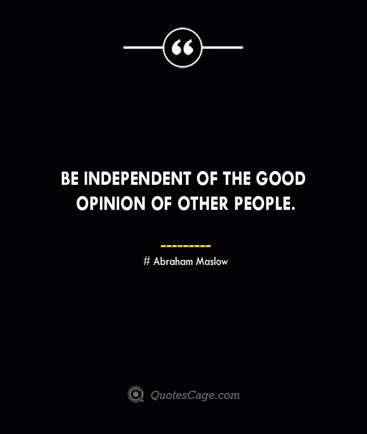 Be independent of the good opinion of other people. Abraham Maslow