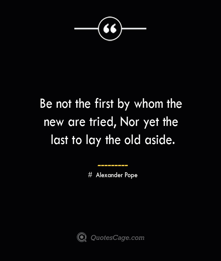 Be not the first by whom the new are tried Nor yet the last to lay the old aside.— Alexander Pope