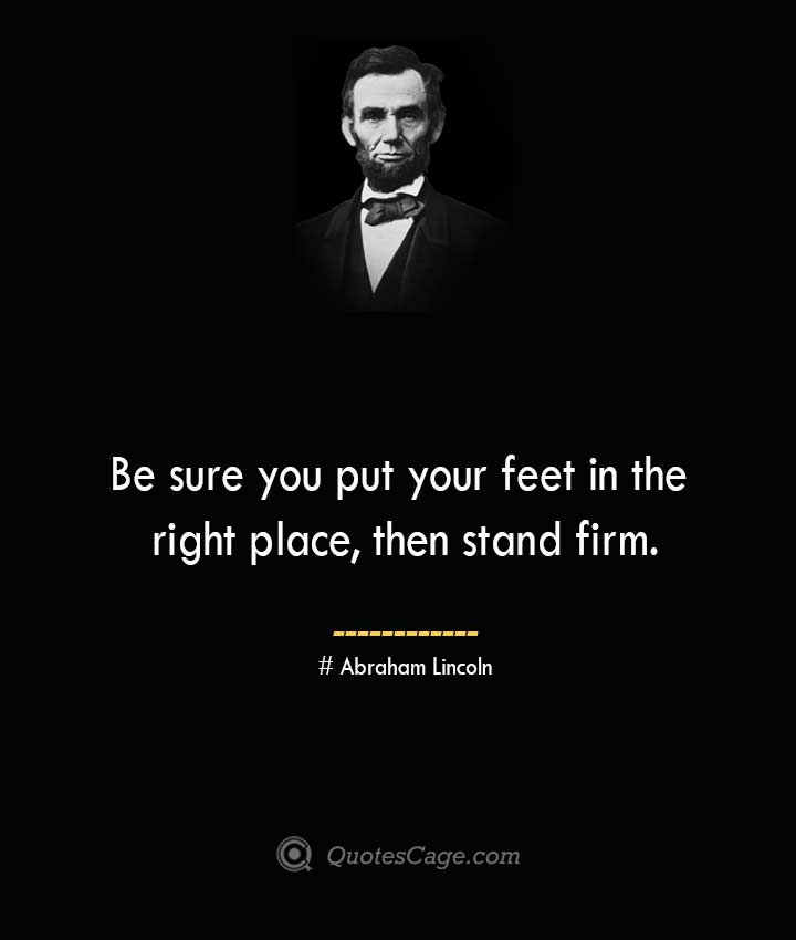 Be sure you put your feet in the right place then stand firm.— Abraham Lincoln
