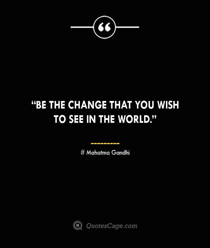 Be the change that you wish to see in the world. —Mahatma Gandhi