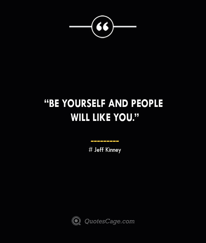 Be yourself and people will like you. —Jeff Kinney