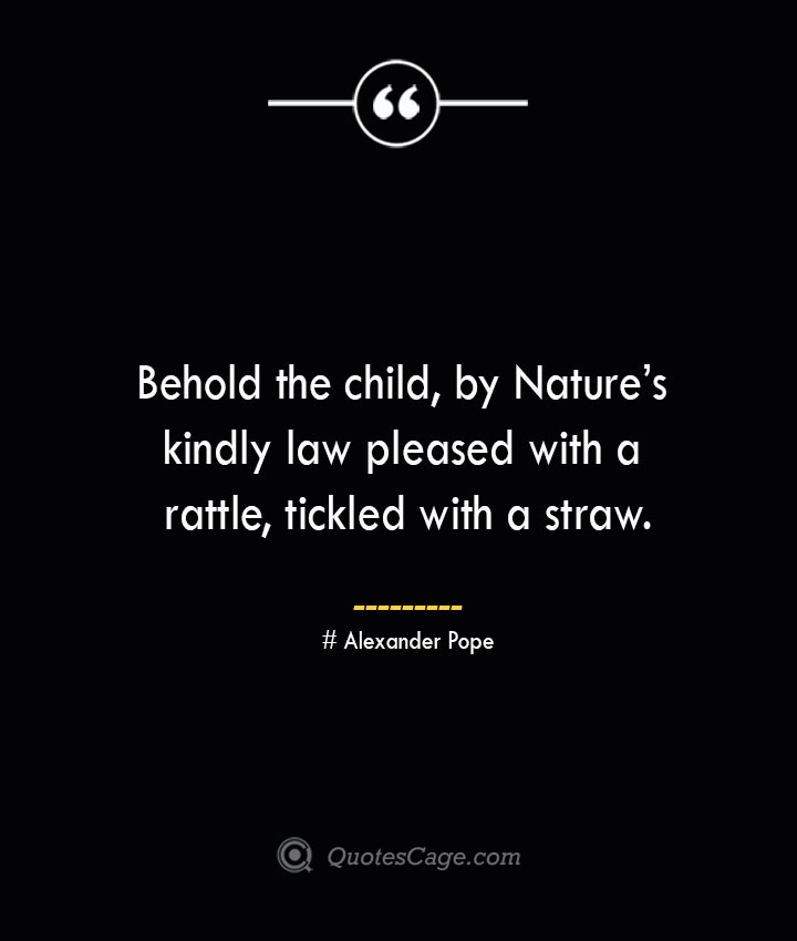 Behold the child by Natures kindly law pleased with a rattle tickled with a straw.— Alexander Pope