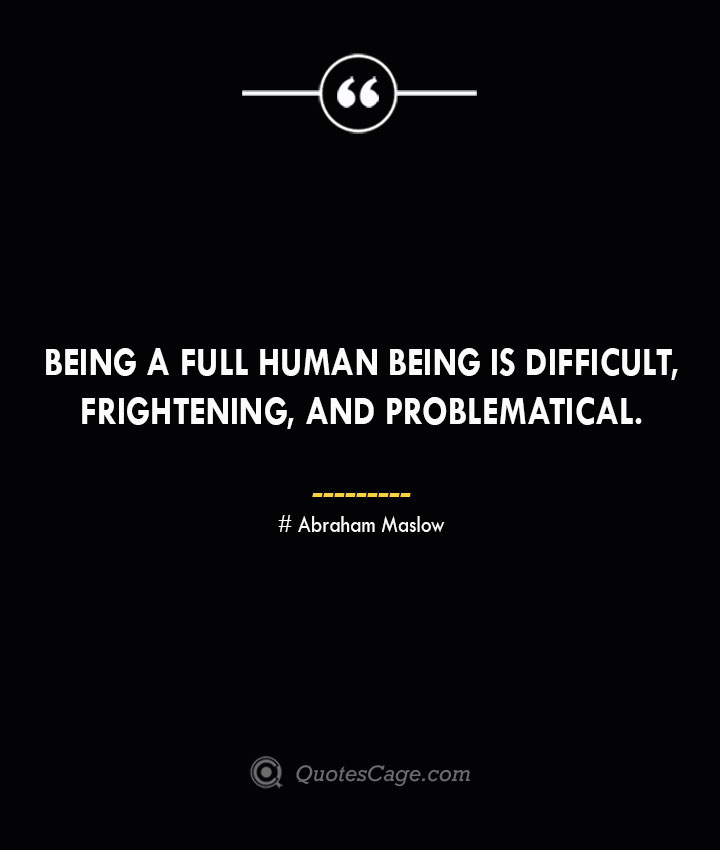 Being a full human being is difficult frightening and problematical. Abraham Maslow