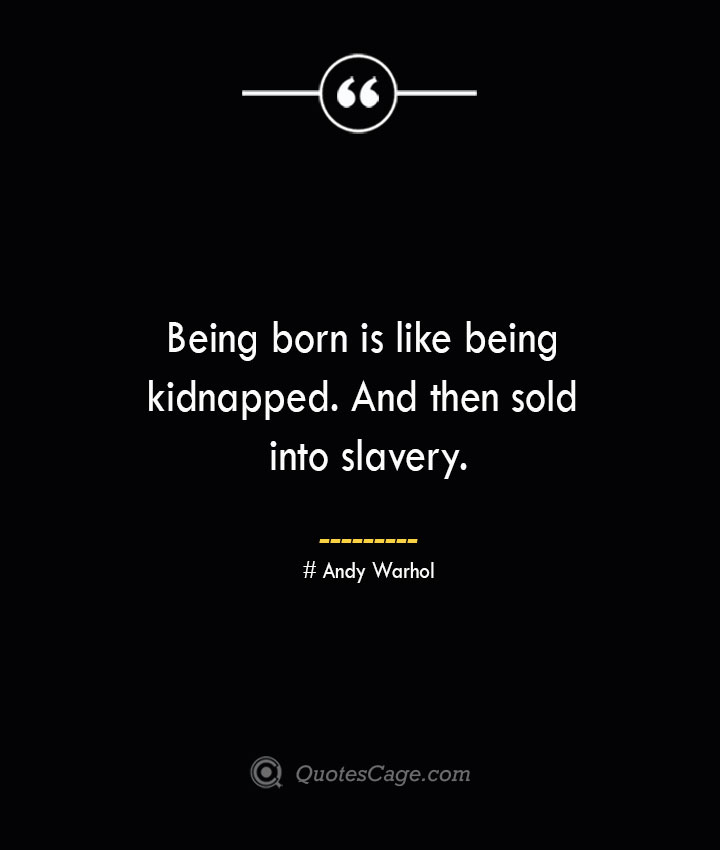 Being born is like being kidnapped. And then sold into slavery.— Andy Warhol